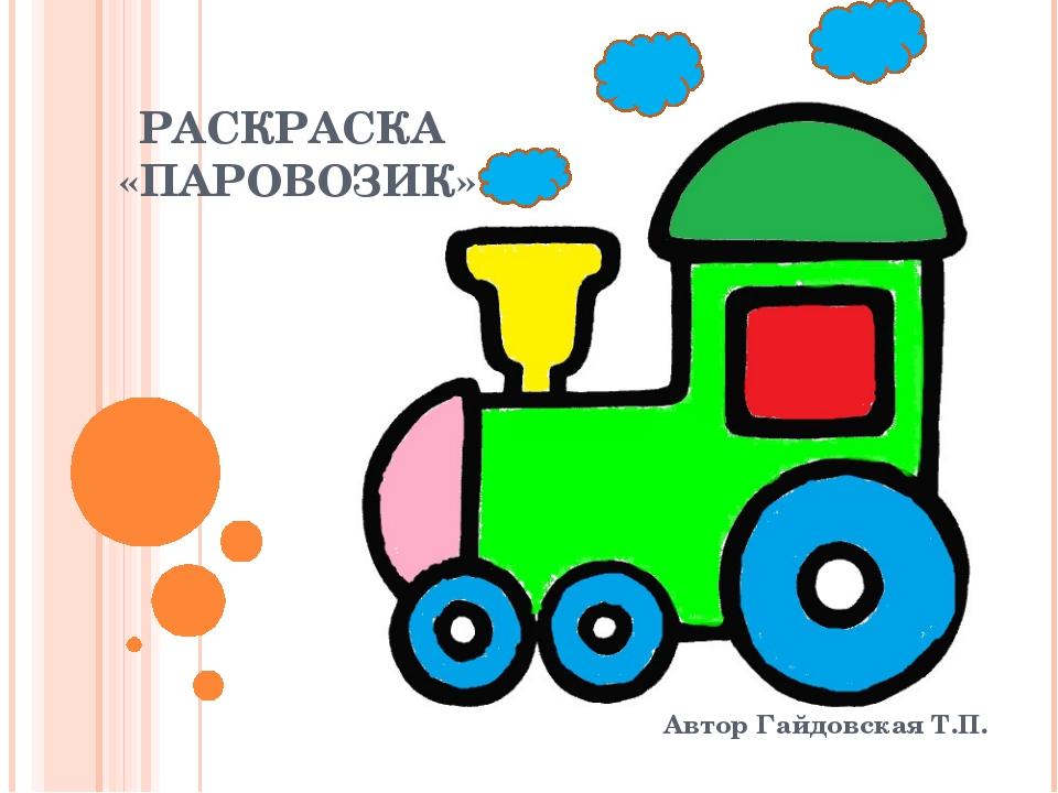 РАСКРАСКА «ПАРОВОЗИК» Автор Гайдовская Т.П.