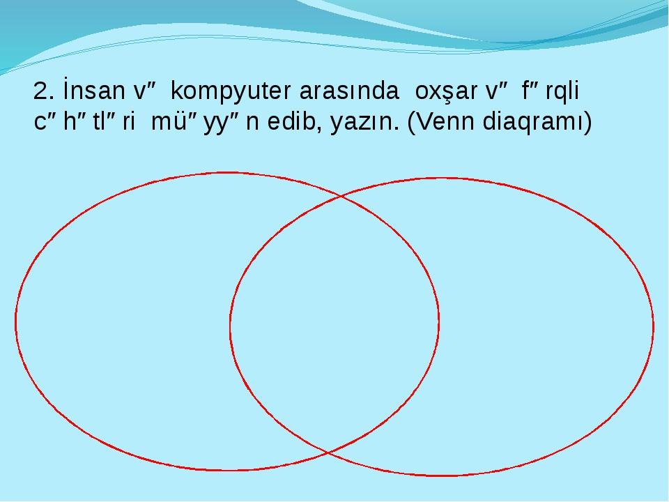 2. İnsan və kompyuter arasında oxşar və fərqli cəhətləri müəyyən edib, yazın....