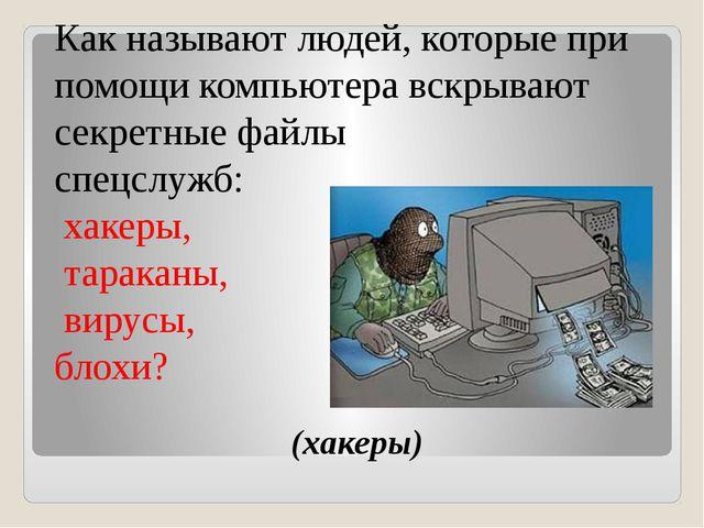 (хакеры) Как называют людей, которые при помощи компьютера вскрывают секретн...