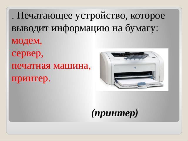 . Печатающее устройство, которое выводит информацию на бумагу: модем, сервер...