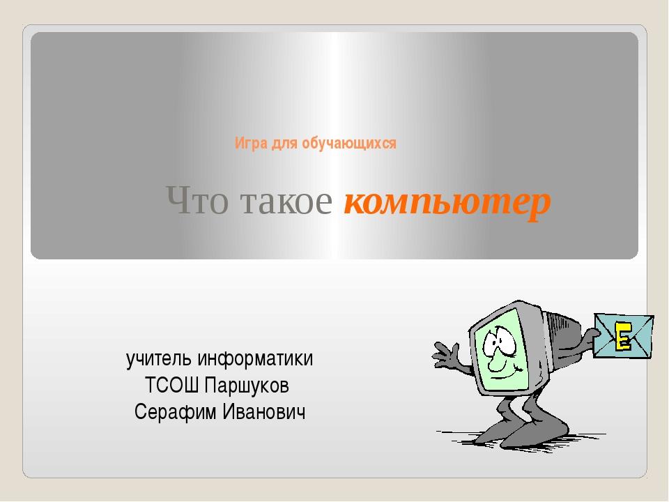 Игра для обучающихся Что такое компьютер учитель информатики ТСОШ Паршуков С...