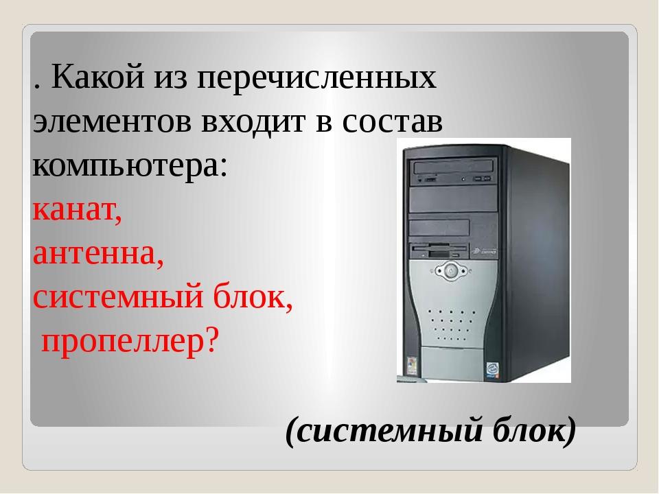 . Какой из перечисленных элементов входит в состав компьютера: канат, антенн...