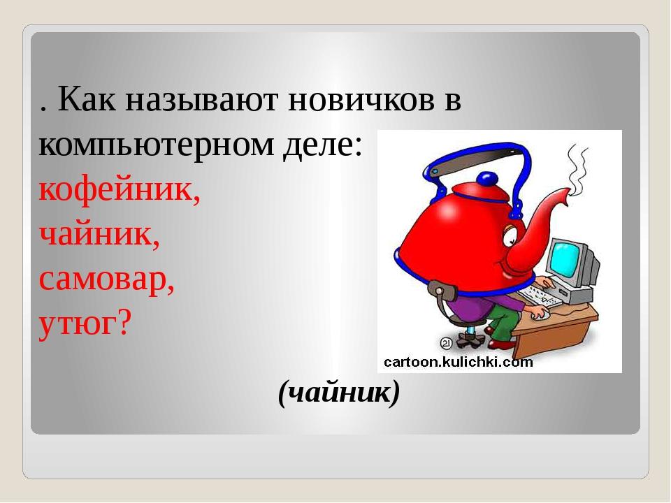(чайник) . Как называют новичков в компьютерном деле: кофейник, чайник, само...