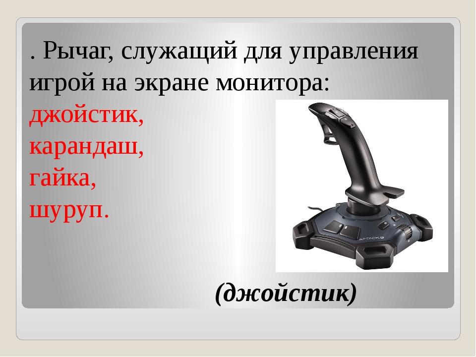 . Рычаг, служащий для управления игрой на экране монитора: джойстик, каранда...
