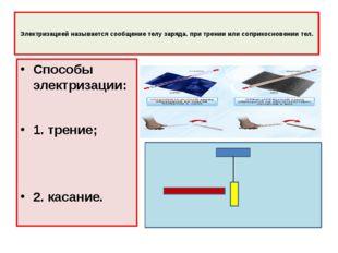 Электризацией называется сообщение телу заряда. при трении или соприкосновен