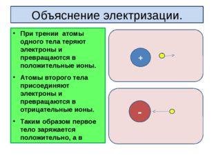 Объяснение электризации. При трении атомы одного тела теряют электроны и прев