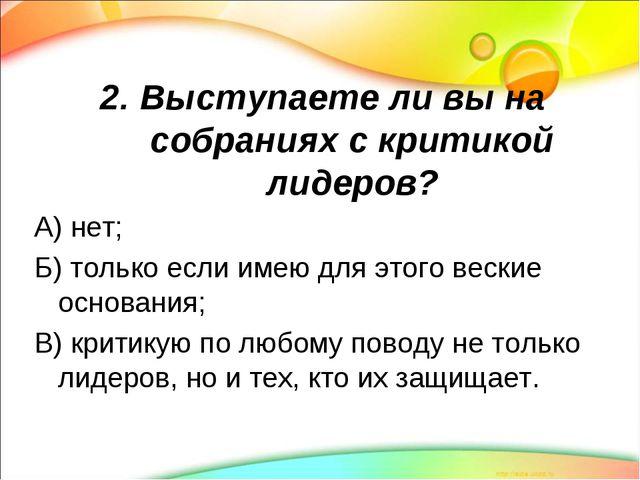 2. Выступаете ли вы на собраниях с критикой лидеров? А) нет; Б) только если и...