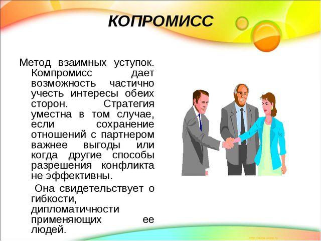 КОПРОМИСС Метод взаимных уступок. Компромисс дает возможность частично учесть...