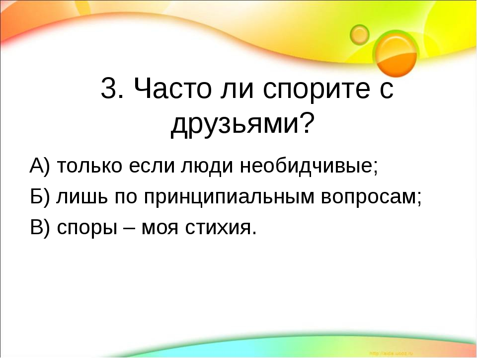 3. Часто ли спорите с друзьями? А) только если люди необидчивые; Б) лишь по...