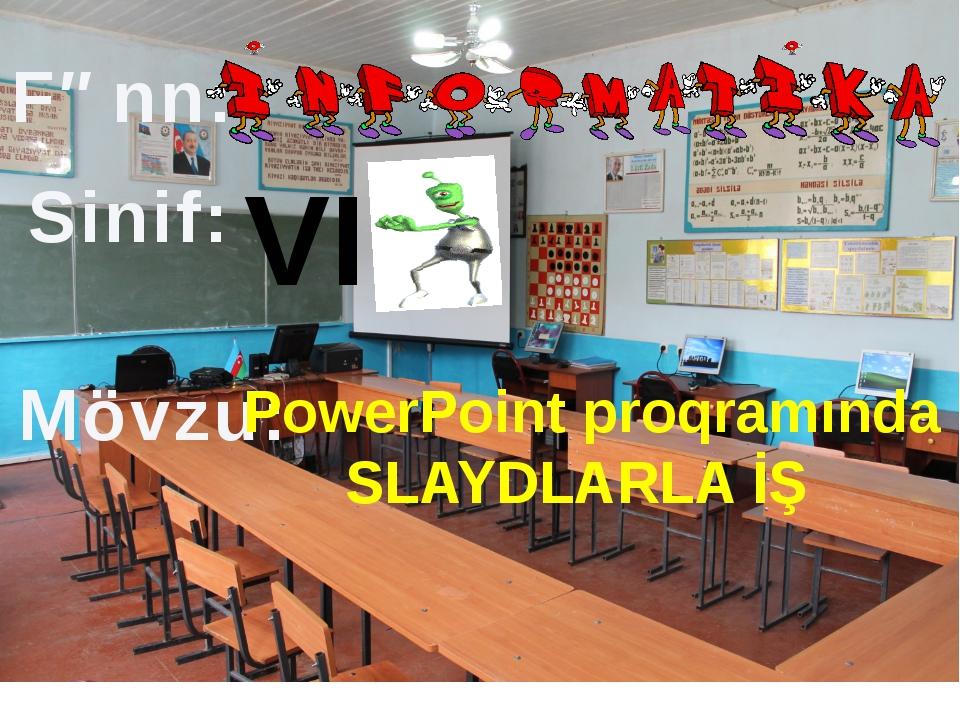 Fənn: Sinif: Mövzu: PowerPoint proqramında SLAYDLARLA İŞ VI