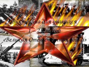 Викторина для учащихся 1 – 2 классов «Великая Отечественная война»