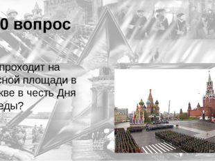 10 вопрос Что проходит на Красной площади в Москве в честь Дня Победы? Парад