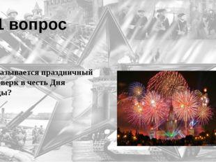 11 вопрос Как называется праздничный фейерверк в честь Дня Победы? Салют