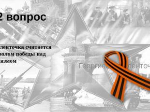 12 вопрос Эта ленточка считается символом победы над фашизмом Георгиевская ле