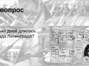 7 вопрос Сколько дней длилась блокада Ленинграда? 900 дней