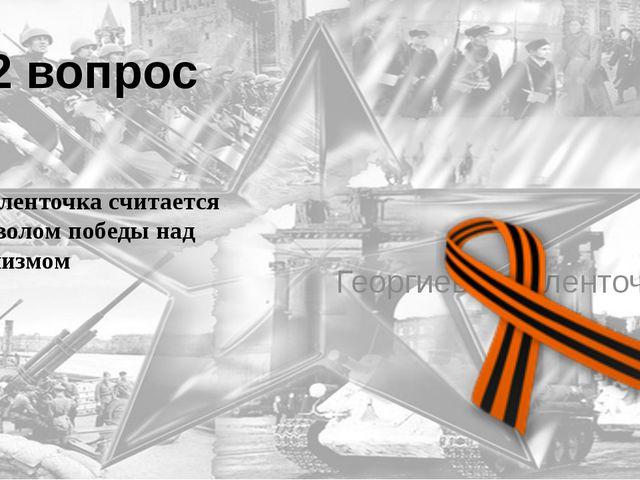 12 вопрос Эта ленточка считается символом победы над фашизмом Георгиевская ле...