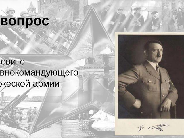 3 вопрос Назовите Главнокомандующего вражеской армии Гитлер