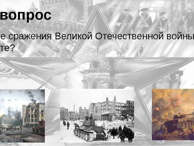 6 вопрос Какие сражения Великой Отечественной войны вы знаете? Битва за Москв...