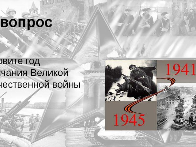 9 вопрос Назовите год окончания Великой Отечественной войны 1945 год