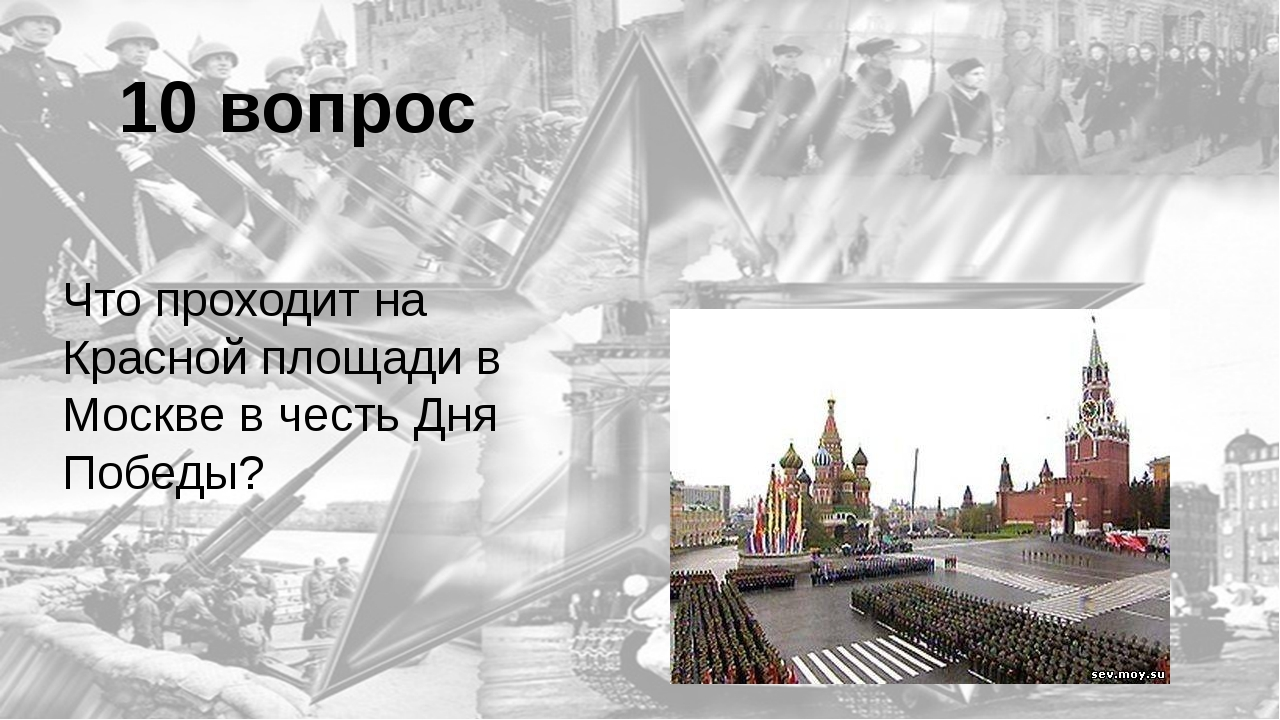 10 вопрос Что проходит на Красной площади в Москве в честь Дня Победы? Парад...