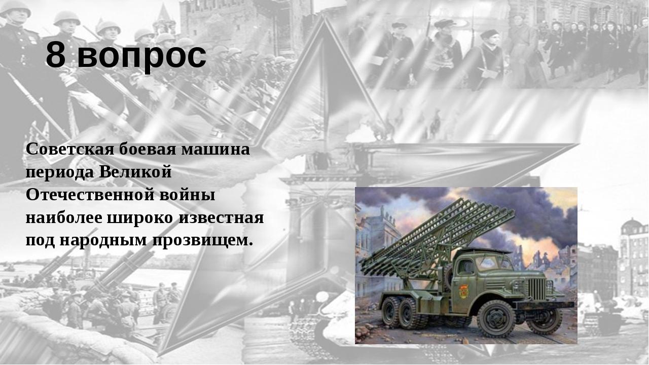 8 вопрос Советская боевая машина периода Великой Отечественной войны наиболее...