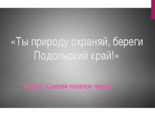 «Ты природу охраняй, береги Подольский край!» Акция «Сделай поселок чище!»