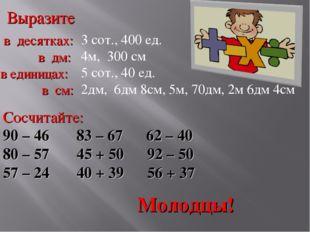 Выразите в десятках: в дм: в единицах: в см: 3 сот., 400 ед. 4м, 300 см 5 сот
