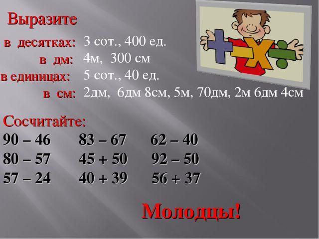 Выразите в десятках: в дм: в единицах: в см: 3 сот., 400 ед. 4м, 300 см 5 сот...