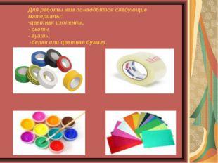 Для работы нам понадобятся следующие материалы: -цветная изолента, - скотч, -