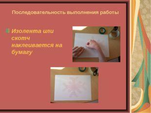 Последовательность выполнения работы Изолента или скотч наклеивается на бумагу