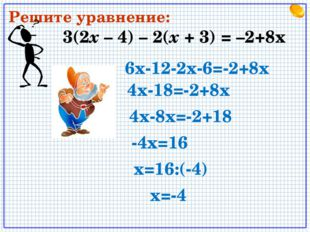 3(2х – 4) – 2(х + 3) = –2+8x Решите уравнение: 6х-12-2х-6=-2+8х 4х-18=-2+8х 4