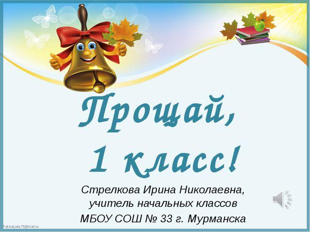 Прощай, 1 класс! Стрелкова Ирина Николаевна, учитель начальных классов МБОУ С...