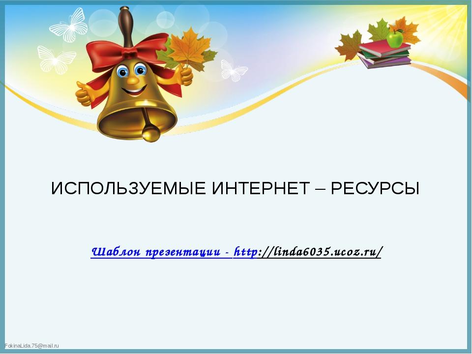 Шаблон презентации - http://linda6035.ucoz.ru/ ИСПОЛЬЗУЕМЫЕ ИНТЕРНЕТ – РЕСУРС...