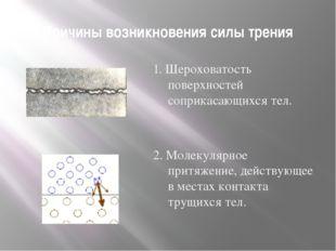 Причины возникновения силы трения 1. Шероховатость поверхностей соприкасающих