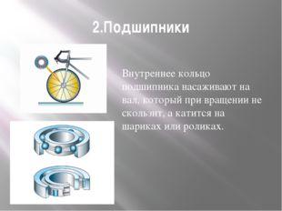 2.Подшипники Внутреннее кольцо подшипника насаживают на вал, который при вращ