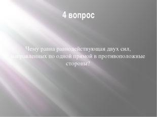 4 вопрос Чему равна равнодействующая двух сил, направленных по одной прямой в