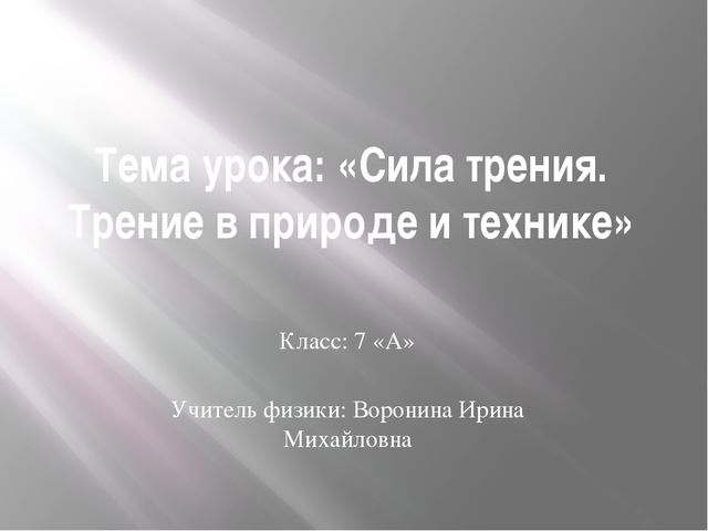 Тема урока: «Сила трения. Трение в природе и технике» Класс: 7 «А» Учитель фи...