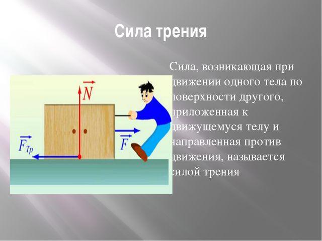 Сила трения Сила, возникающая при движении одного тела по поверхности другого...