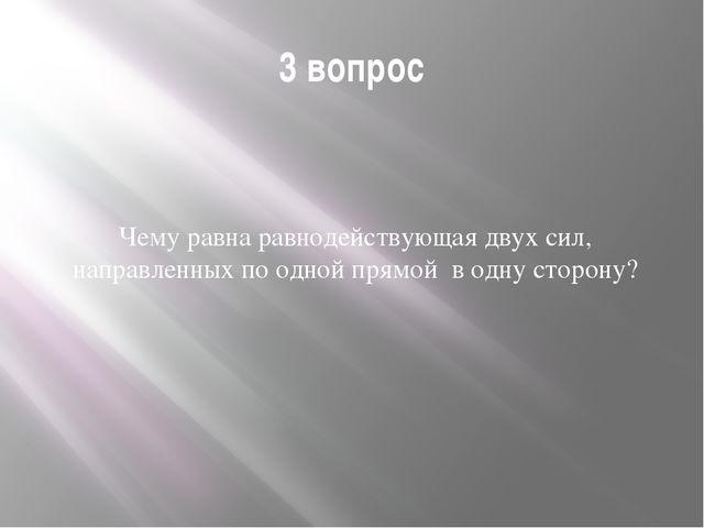3 вопрос Чему равна равнодействующая двух сил, направленных по одной прямой в...