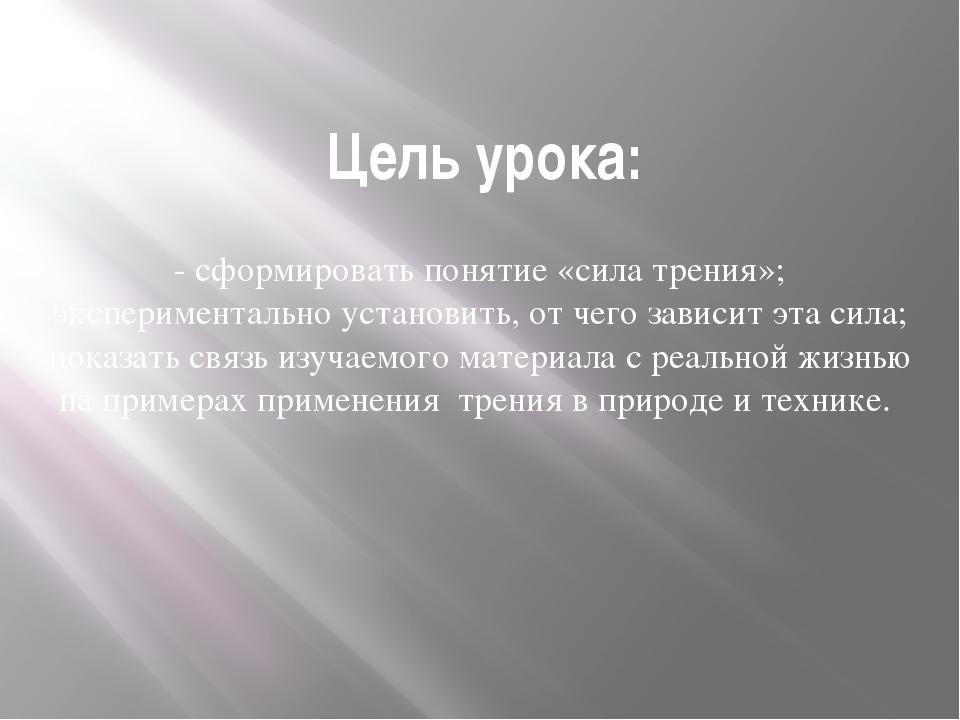 Цель урока: - сформировать понятие «сила трения»; экспериментально установить...