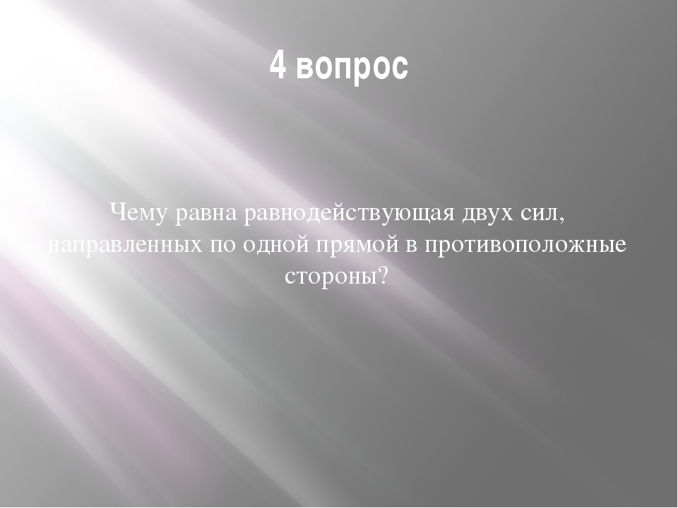 4 вопрос Чему равна равнодействующая двух сил, направленных по одной прямой в...