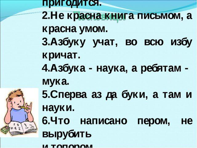 1.Грамоте учиться всегда пригодится. 2.Не красна книга письмом, а красна умо...