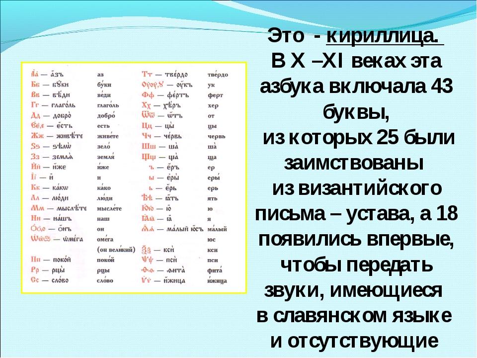 Это - кириллица. В X –XI веках эта азбука включала 43 буквы, из которых 25 бы...