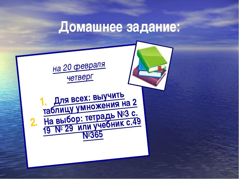 Домашнее задание: на 20 февраля четверг Для всех: выучить таблицу умножения н...