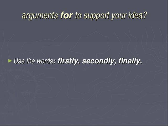 arguments for to support your idea? Use the words: firstly, secondly, finally.