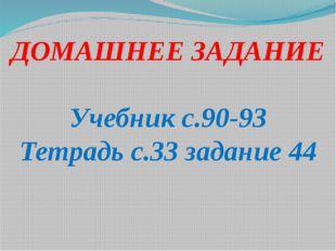 ДОМАШНЕЕ ЗАДАНИЕ Учебник с.90-93 Тетрадь с.33 задание 44