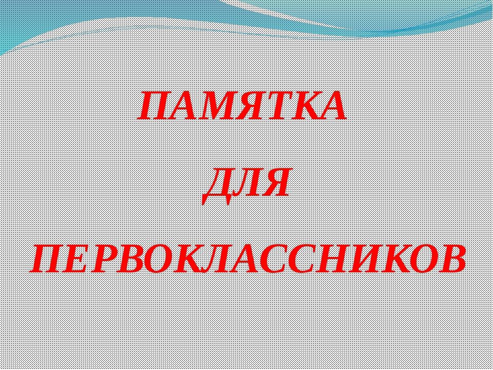 ПАМЯТКА ДЛЯ ПЕРВОКЛАССНИКОВ