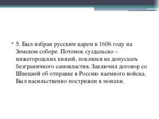 5. Был избран русским царем в 1606 году на Земском соборе. Потомок суздальск