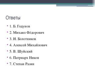 Ответы 1. Б. Годунов 2. Михаил Фёдорович 3. И. Болотников 4. Алексей Михайлов