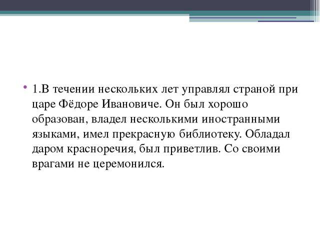 1.В течении нескольких лет управлял страной при царе Фёдоре Ивановиче. Он бы...